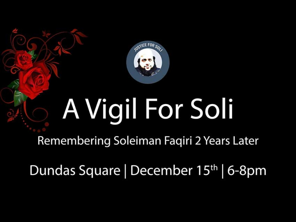 Justice for Soli will be holding a vigil at Dundas Square in Toronto on December 15th 2018 to mark the 2 year anniversary of Soleiman's unjust killing.